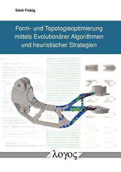 Form- und Topologieoptimierung mittels Evolutionärer Algorithmen und heuristischer Strategien von Fiebig,  Sierk
