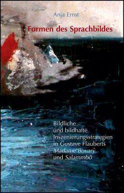 """Formen des Sprachbildes. Bildliche und bildhafte Inszenierungsstrategien in Gustave Flauberts """"Madame Bovary"""" und """"Salammbô"""" von Ernst,  Anja"""