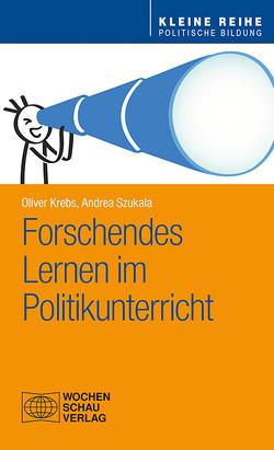 Forschendes Lernen im Politikunterricht von Krebs,  Oliver, Szukala,  Andrea