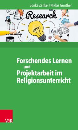 Forschendes Lernen und Projektarbeit im Religionsunterricht von Günther,  Niklas, Zankel,  Sönke