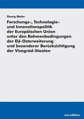 Forschungs-, Technologie- und Innovationspolitik der Europäischen Union unter den Rahmenbedingungen der EU-Osterweiterung und besonderer Berücksichtigung der Visegrád-Staaten von Maier,  Georg