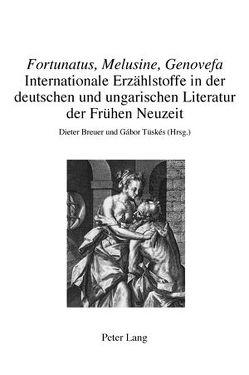 «Fortunatus, Melusine, Genovefa» – Internationale Erzählstoffe in der deutschen und ungarischen Literatur der Frühen Neuzeit von Breuer,  Dieter, Tüskés,  Gabor