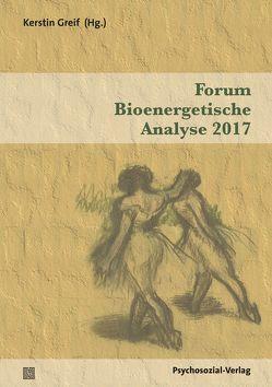 Forum Bioenergetische Analyse 2017 von Greif,  Kerstin, Kamensky,  Klaus, Liebau,  Irmhild, Mahr,  Rainer, Sollmann,  Ulrich, Thiel,  Claudia, Thiel,  Thomas, Thielen,  Manfred