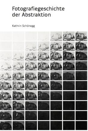 Fotografiegeschichte der Abstraktion von Schönegg,  Kathrin