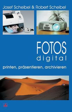 Fotos digital – printen, präsentieren, archivieren von Scheibel,  Josef, Scheibel,  Robert