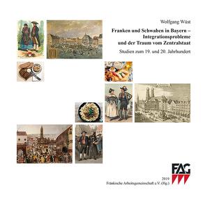 Franken und Schwaben in Bayern – Integrationsprobleme und der Traum vom Zentralstaat von Wüst,  Wolfgang