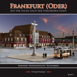 Frankfurt (Oder) – Auf der Suche nach der verlorenen Stadt – Band 1 (Bahnhof/ Bahnhofsplatz/ Kiliansberg) von Neubauer,  Christoph