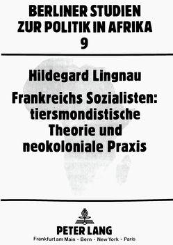 Frankreichs Sozialisten: tiersmondistische Theorie und neokoloniale Praxis von Lingnau,  Hildegard