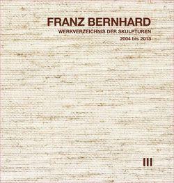 Franz Bernhard – Werkverzeichnis der Skulpturen, Band III von Bernhard,  Franz, Heilig,  Sabine, Thies,  Erich
