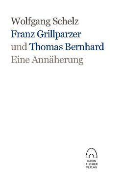 Franz Grillparzer und Thomas Bernhard – eine Annäherung von Schelz,  Wolfgang