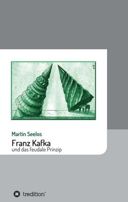 Franz Kafka und das feudale Prinzip von Seelos,  Martin