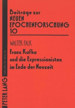 Franz Kafka und die Expressionisten im Ende der Neuzeit von Falk,  Cristina