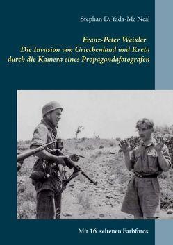 Franz-Peter Weixler – Die Invasion von Griechenland und Kreta durch die Kamera eines Propagandafotografen von Yada-Mc Neal,  Stephan D.