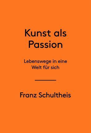 Franz Schultheis. Kunst als Passion. Lebenswege in eine Welt für sich von Schultheis,  Franz