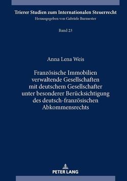 Französische Immobilien verwaltende Gesellschaften mit deutschem Gesellschafter unter besonderer Berücksichtigung des deutsch-französischen Abkommensrechts von Weis,  Anna-Lena