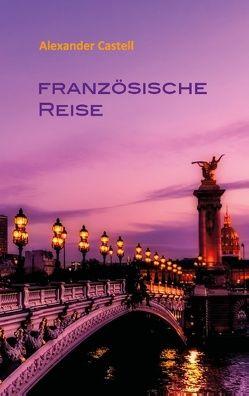 Französische Reise von Castell,  Alexander, Frey,  Peter M.
