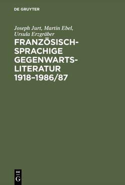 Französischsprachige Gegenwartsliteratur 1918–1986/87 von Ebel,  Martin, Erzgräber,  Ursula, Jurt,  Joseph