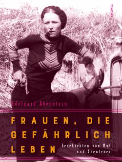 Frauen, die gefährlich leben – Geschichten von Mut und Abenteuer von Abenstein,  Edelgard