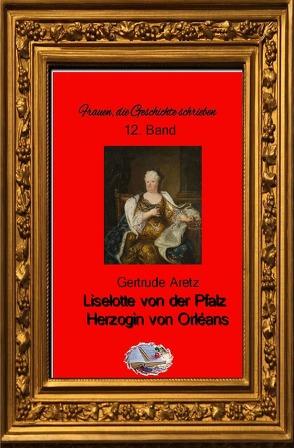 Frauen, die Geschichte schrieben / Liselotte von der Pfalz (Bebildert) von Aretz,  Gertrude