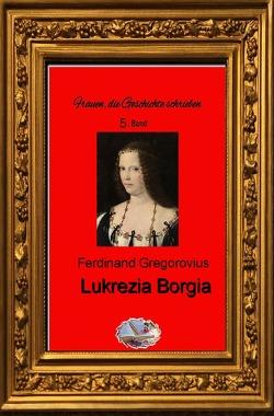 Frauen, die Geschichte schrieben / Lukrezia Borgia von Gregorovius,  Ferdinand