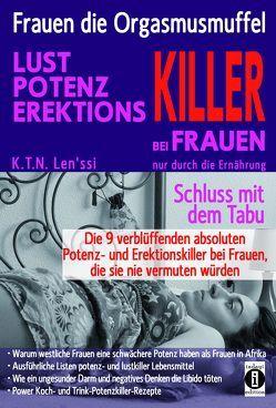 Frauen, die Orgasmusmuffel – LUST, POTENZ, EREKTIONS-KILLER bei Frauen nur durch die Ernährung von Len'ssi,  K.T.N.