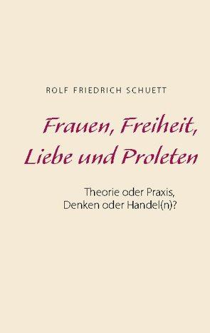 Frauen, Freiheit, Liebe und Proleten von Schuett,  Rolf Friedrich