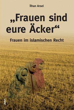 """""""Frauen sind eure Äcker"""" von Arsel,  Ilhan, Toker,  Arzu"""