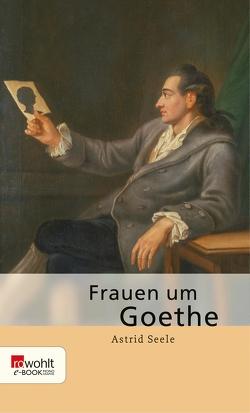 Frauen um Goethe von Seele,  Astrid