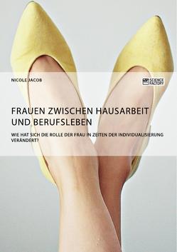 Frauen zwischen Hausarbeit und Berufsleben. Wie hat sich die Rolle der Frau in Zeiten der Individualisierung verändert? von Jacob,  Nicole