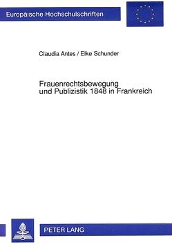 Frauenrechtsbewegung und Publizistik 1848 in Frankreich von Antes,  Claudia, Schunder,  Elke
