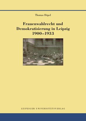 Frauenwahlrecht und Demokratisierung in Leipzig 1900–1933 von Höpel,  Thomas