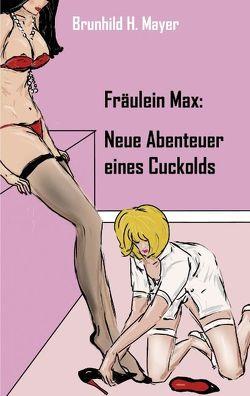 Fräulein Max: Neue Abenteuer eines Cuckolds von Mayer,  Brunhild H.
