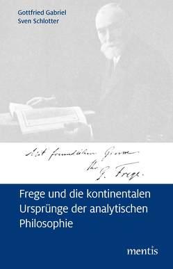 Frege und die kontinentalen Ursprünge der analytischen Philosophie von Gabriel,  Gottfried, Schlotter,  Sven