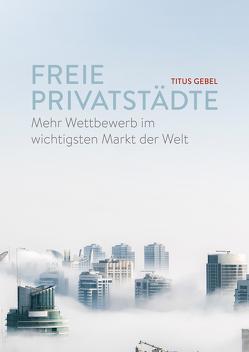 Freie Privatstädte: Mehr Wettbewerb im wichtigsten Markt der Welt von Gebel,  Titus