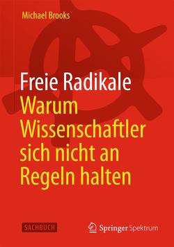 Freie Radikale – Warum Wissenschaftler sich nicht an Regeln halten von Brooks,  Michael, Freytag,  Carl