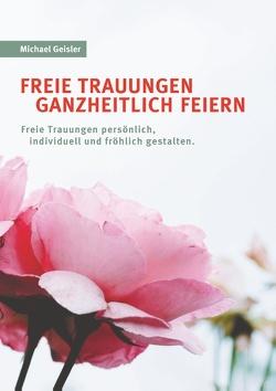 Freie Trauungen ganzheitlich feiern von Geisler,  Michael
