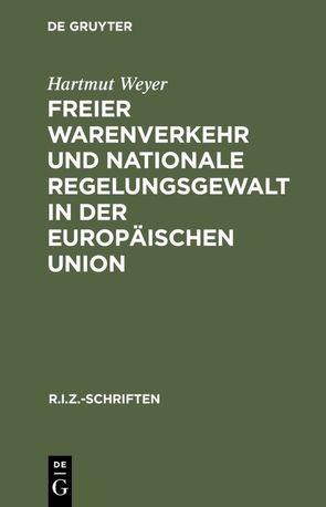 Freier Warenverkehr und nationale Regelungsgewalt in der Europäischen Union von Weyer,  Hartmut