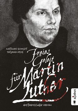 Freies Geleit für Martin Luther von Eckoldt,  Matthias, Rese,  Tatjana