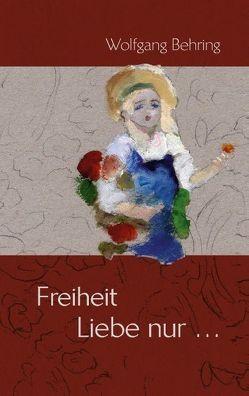 Freiheit Liebe nur… von Behring,  Wolfgang