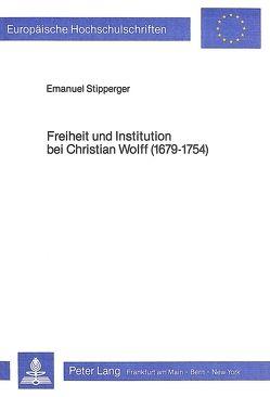 Freiheit und Institution bei Christian Wolff (1679-1754) von Stipperger,  Emanuel