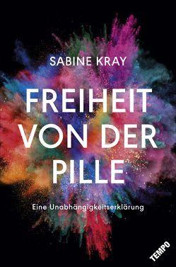 Freiheit von der Pille – eine Unabhängigkeitserklärung von Kray,  Sabine