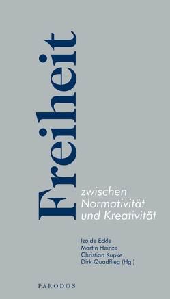 Freiheit zwischen Normativität und Kreativität von Eckle,  Isolde, Heinze,  Martin, Kupke,  Christian, Quadflieg,  Dirk