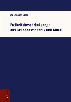 Freiheitsbeschränkungen aus Gründen von Ethik und Moral von Urban,  Jan Christian