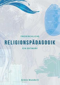 Freikirchliche Religionspädagogik von Wunderli,  Armin