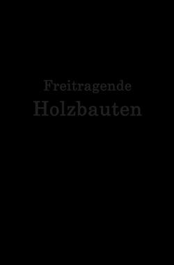 Freitragende Holzbauten von Geißler,  F., Gesteschi,  Th., Greim,  W., Hetzer,  O., Jackson,  A., Kaper,  O., Lewe,  H., Michalski,  S., Nenning,  A., Plönnis,  R., Stamer,  J., Storck,  H., Voss,  S., Weiß,  Kersten