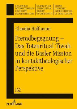 Fremdbegegnung – Das Totenritual Tiwah und die Basler Mission in kontakttheologischer Perspektive von Hoffmann,  Claudia