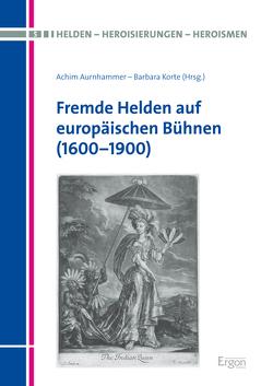 Fremde Helden auf europäischen Bühnen (1600-1900) von Aurnhammer,  Achim, Korte,  Barbara