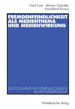 Fremdenfeindlichkeit als Medienthema und Medienwirkung von Brosius,  Hans-Bernd, Esser,  Frank, Scheufele,  Bertram