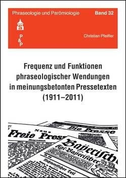 Frequenz und Funktionen phraseologischer Wendungen in meinungsbetonten Pressetexten (1911-2011) von Pfeiffer,  Christian