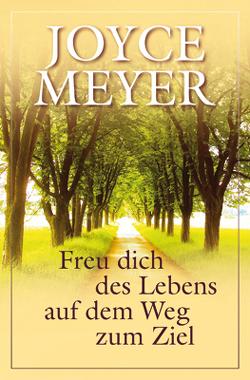 Freu dich des Lebens auf dem Weg zum Ziel von Meyer,  Joyce